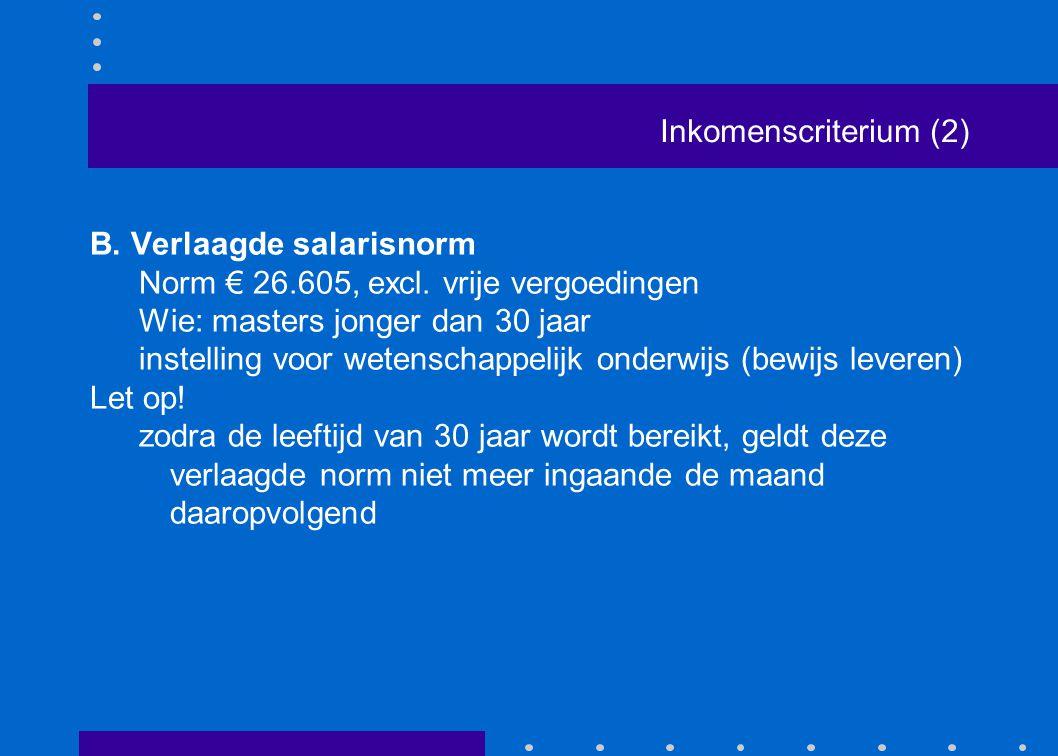 Inkomenscriterium (2) B. Verlaagde salarisnorm Norm € 26.605, excl. vrije vergoedingen Wie: masters jonger dan 30 jaar instelling voor wetenschappelij