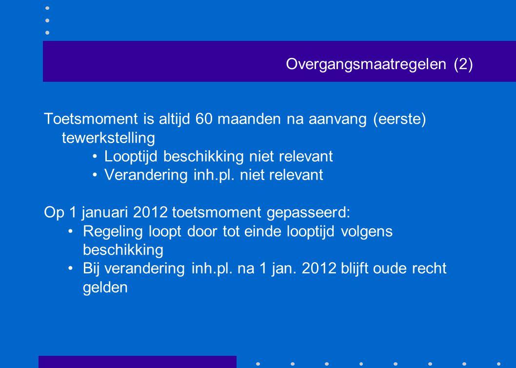 Overgangsmaatregelen (2) Toetsmoment is altijd 60 maanden na aanvang (eerste) tewerkstelling •Looptijd beschikking niet relevant •Verandering inh.pl.