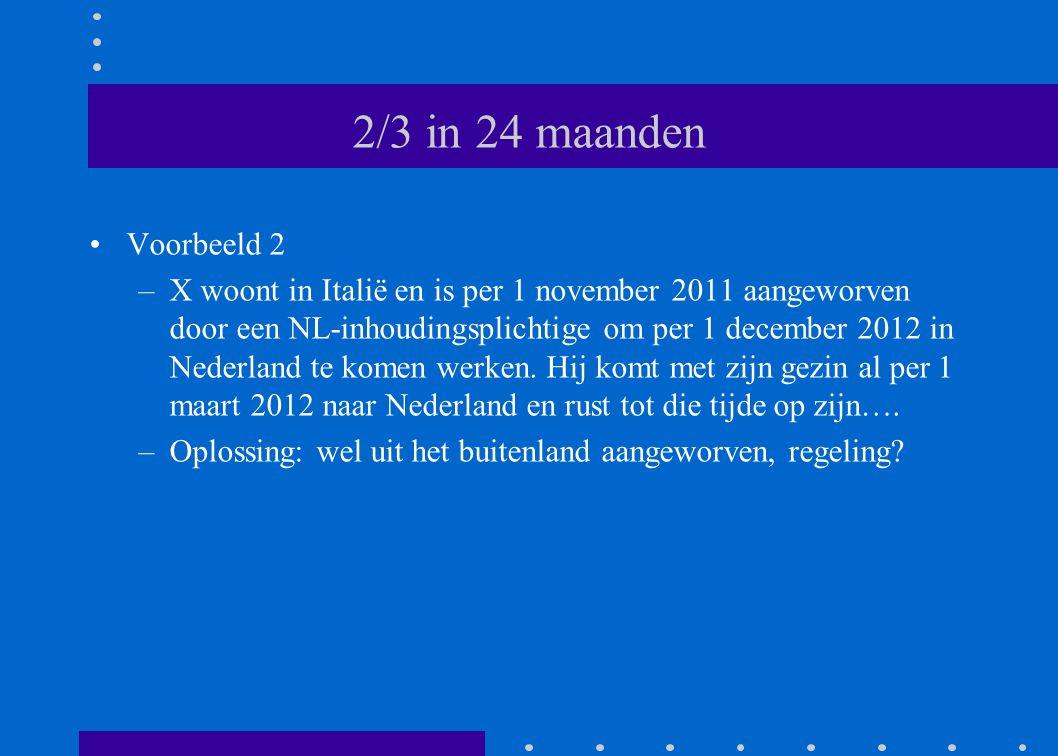 2/3 in 24 maanden •Voorbeeld 2 –X woont in Italië en is per 1 november 2011 aangeworven door een NL-inhoudingsplichtige om per 1 december 2012 in Nederland te komen werken.