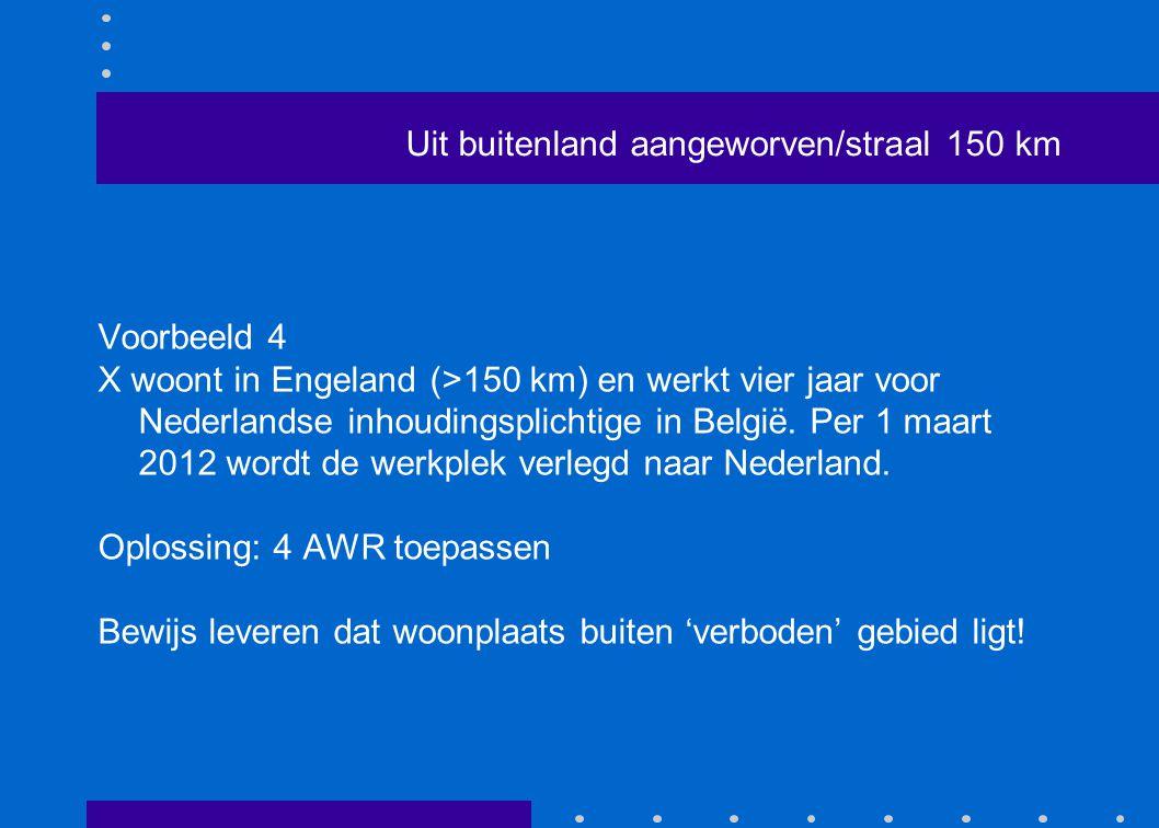 Uit buitenland aangeworven/straal 150 km Voorbeeld 4 X woont in Engeland (>150 km) en werkt vier jaar voor Nederlandse inhoudingsplichtige in België.
