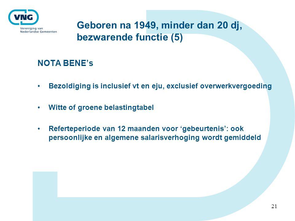 21 Geboren na 1949, minder dan 20 dj, bezwarende functie (5) NOTA BENE's •Bezoldiging is inclusief vt en eju, exclusief overwerkvergoeding •Witte of groene belastingtabel •Referteperiode van 12 maanden voor 'gebeurtenis': ook persoonlijke en algemene salarisverhoging wordt gemiddeld