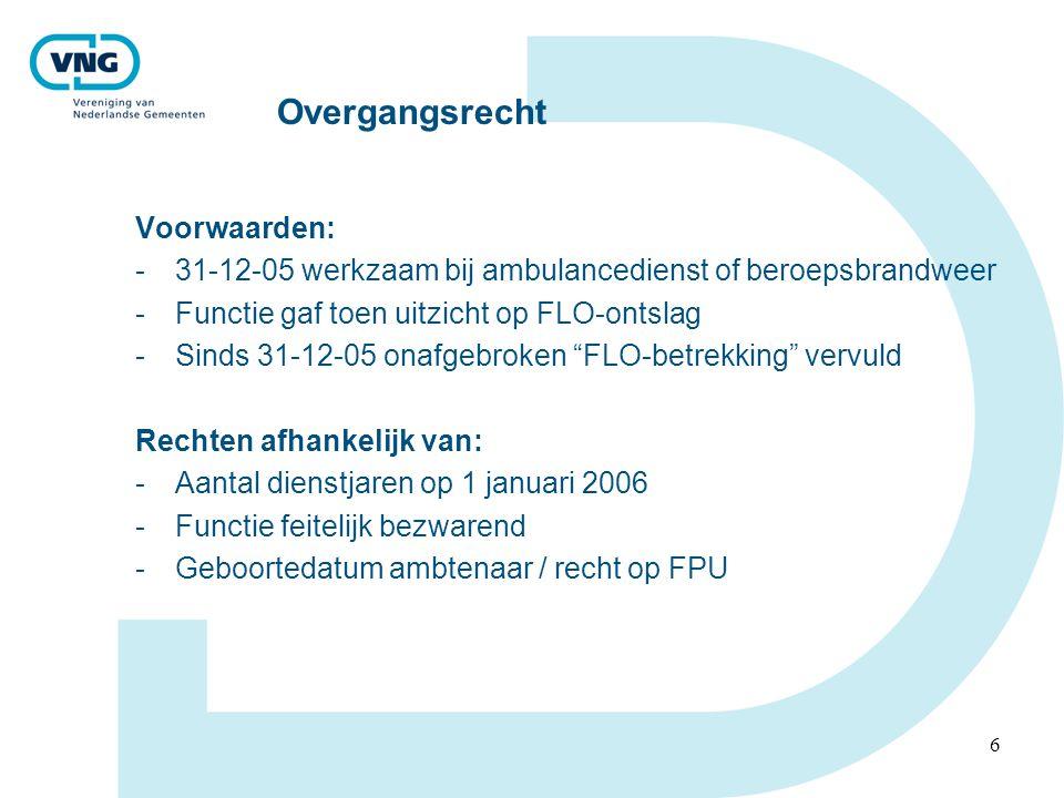 6 Overgangsrecht Voorwaarden: -31-12-05 werkzaam bij ambulancedienst of beroepsbrandweer -Functie gaf toen uitzicht op FLO-ontslag -Sinds 31-12-05 onafgebroken FLO-betrekking vervuld Rechten afhankelijk van: -Aantal dienstjaren op 1 januari 2006 -Functie feitelijk bezwarend -Geboortedatum ambtenaar / recht op FPU
