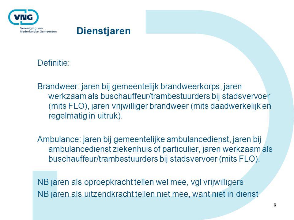 8 Dienstjaren Definitie: Brandweer: jaren bij gemeentelijk brandweerkorps, jaren werkzaam als buschauffeur/trambestuurders bij stadsvervoer (mits FLO), jaren vrijwilliger brandweer (mits daadwerkelijk en regelmatig in uitruk).