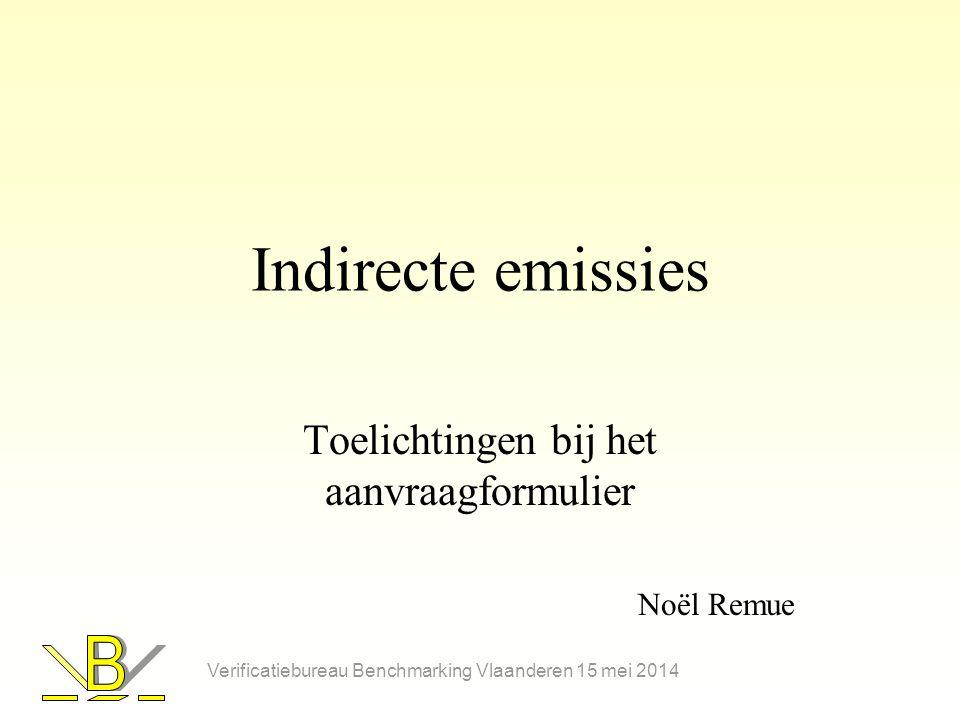 Indirecte emissies Toelichtingen bij het aanvraagformulier Noël Remue Verificatiebureau Benchmarking Vlaanderen 15 mei 2014