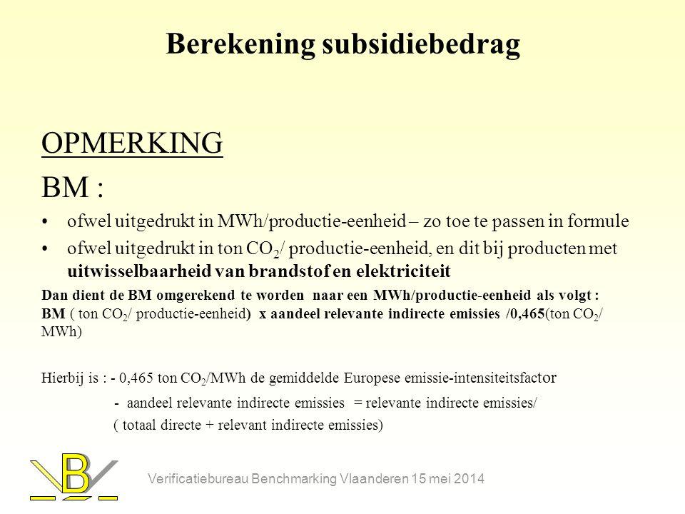 Berekening subsidiebedrag OPMERKING BM : •ofwel uitgedrukt in MWh/productie-eenheid – zo toe te passen in formule •ofwel uitgedrukt in ton CO 2 / productie-eenheid, en dit bij producten met uitwisselbaarheid van brandstof en elektriciteit Dan dient de BM omgerekend te worden naar een MWh/productie-eenheid als volgt : BM ( ton CO 2 / productie-eenheid) x aandeel relevante indirecte emissies /0,465(ton CO 2 / MWh) Hierbij is : - 0,465 ton CO 2 /MWh de gemiddelde Europese emissie-intensiteitsfac tor - aandeel relevante indirecte emissies = relevante indirecte emissies/ ( totaal directe + relevant indirecte emissies) Verificatiebureau Benchmarking Vlaanderen 15 mei 2014