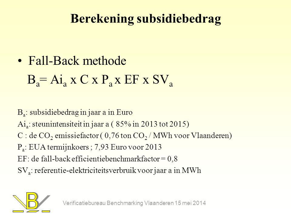 Berekening subsidiebedrag •Fall-Back methode B a = Ai a x C x P a x EF x SV a B a : subsidiebedrag in jaar a in Euro Ai a : steunintensiteit in jaar a ( 85% in 2013 tot 2015) C : de CO 2 emissiefactor ( 0,76 ton CO 2 / MWh voor Vlaanderen) P a : EUA termijnkoers ; 7,93 Euro voor 2013 EF: de fall-back efficientiebenchmarkfactor = 0,8 SV a : referentie-elektriciteitsverbruik voor jaar a in MWh Verificatiebureau Benchmarking Vlaanderen 15 mei 2014