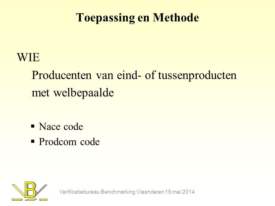 Toepassing en Methode WIE Producenten van eind- of tussenproducten met welbepaalde  Nace code  Prodcom code Verificatiebureau Benchmarking Vlaanderen 15 mei 2014