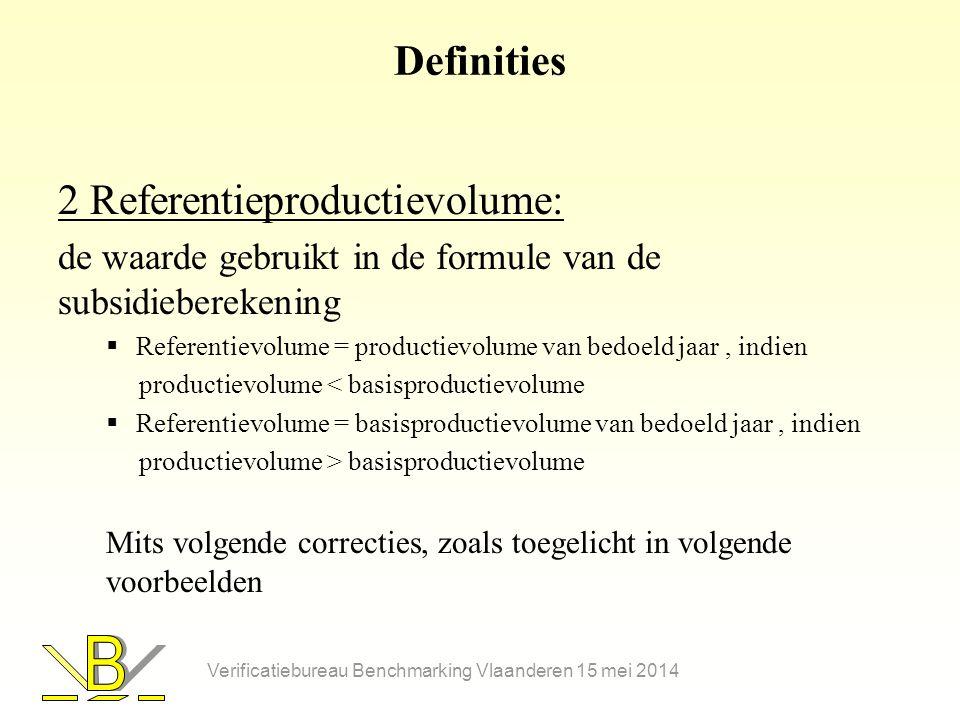 Definities 2 Referentieproductievolume: de waarde gebruikt in de formule van de subsidieberekening  Referentievolume = productievolume van bedoeld jaar, indien productievolume < basisproductievolume  Referentievolume = basisproductievolume van bedoeld jaar, indien productievolume > basisproductievolume Mits volgende correcties, zoals toegelicht in volgende voorbeelden Verificatiebureau Benchmarking Vlaanderen 15 mei 2014