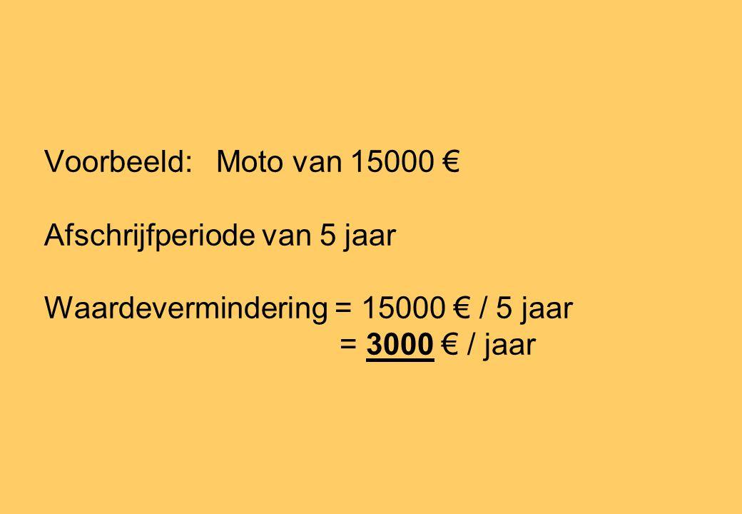 Voorbeeld: Moto van 15000 € Afschrijfperiode van 5 jaar Waardevermindering = 15000 € / 5 jaar = 3000 € / jaar