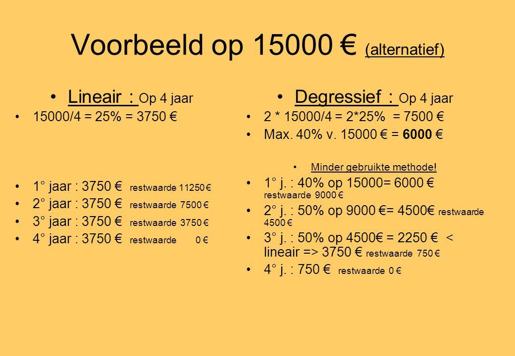 Voorbeeld op 15000 € (alternatief) •Lineair : Op 4 jaar •15000/4 = 25% = 3750 € •1° jaar : 3750 € restwaarde 11250 € •2° jaar : 3750 € restwaarde 7500 € •3° jaar : 3750 € restwaarde 3750 € •4° jaar : 3750 € restwaarde 0 € •Degressief : Op 4 jaar •2 * 15000/4 = 2*25% = 7500 € •Max.