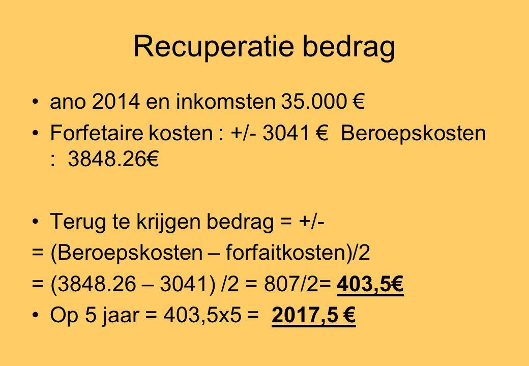 Recuperatie bedrag •ano 2014 en inkomsten 35.000 € •Forfetaire kosten : +/- 3041 € Beroepskosten : 3848.26€ •Terug te krijgen bedrag = +/- = (Beroepskosten – forfaitkosten)/2 = (3848.26 – 3041) /2 = 807/2= 403,5€ •Op 5 jaar = 403,5x5 = 2017,5 €