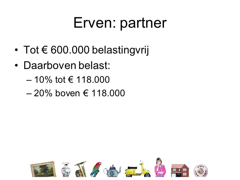 Erven: partner •Tot € 600.000 belastingvrij •Daarboven belast: –10% tot € 118.000 –20% boven € 118.000