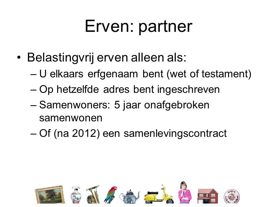 Erven: partner •Belastingvrij erven alleen als: –U elkaars erfgenaam bent (wet of testament) –Op hetzelfde adres bent ingeschreven –Samenwoners: 5 jaar onafgebroken samenwonen –Of (na 2012) een samenlevingscontract