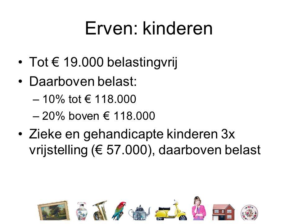 Erven: kinderen •Tot € 19.000 belastingvrij •Daarboven belast: –10% tot € 118.000 –20% boven € 118.000 •Zieke en gehandicapte kinderen 3x vrijstelling (€ 57.000), daarboven belast