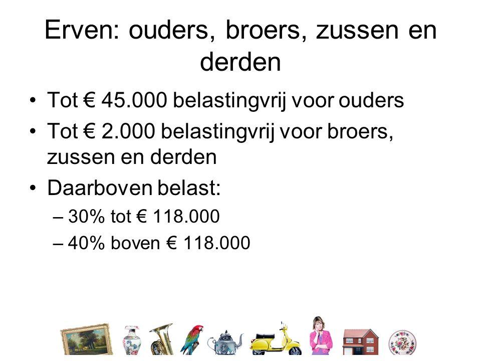 Erven: ouders, broers, zussen en derden •Tot € 45.000 belastingvrij voor ouders •Tot € 2.000 belastingvrij voor broers, zussen en derden •Daarboven belast: –30% tot € 118.000 –40% boven € 118.000