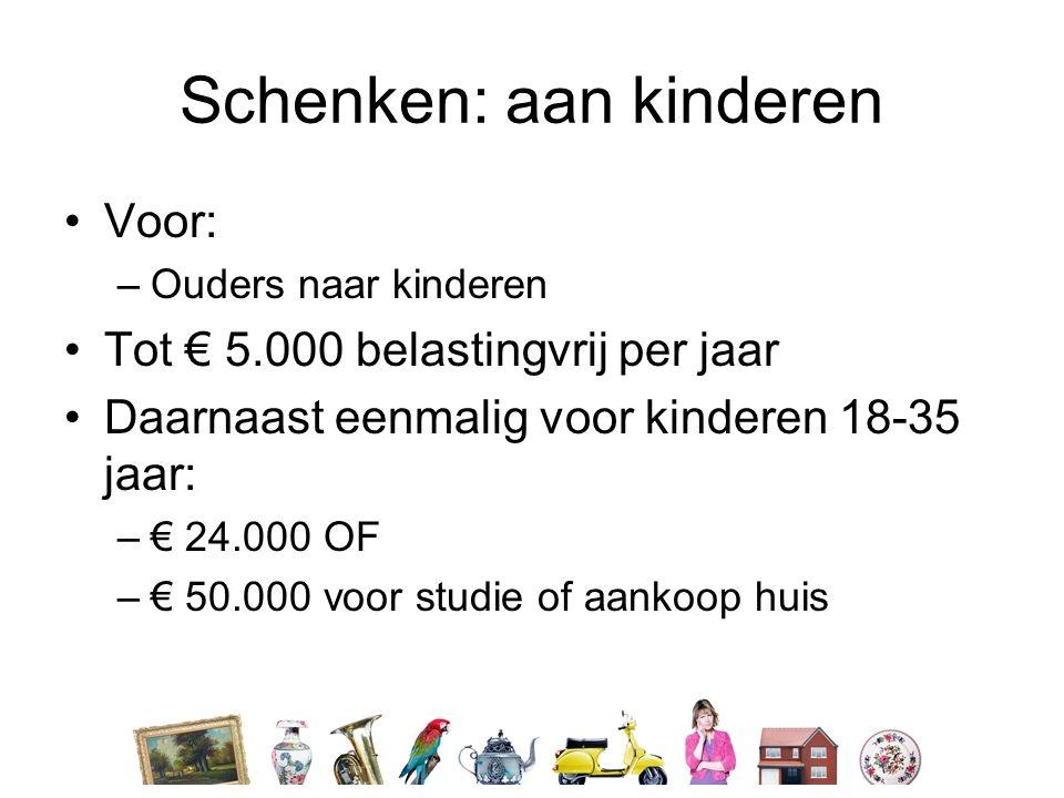 Schenken: aan kinderen •Voor: –Ouders naar kinderen •Tot € 5.000 belastingvrij per jaar •Daarnaast eenmalig voor kinderen 18-35 jaar: –€ 24.000 OF –€ 50.000 voor studie of aankoop huis