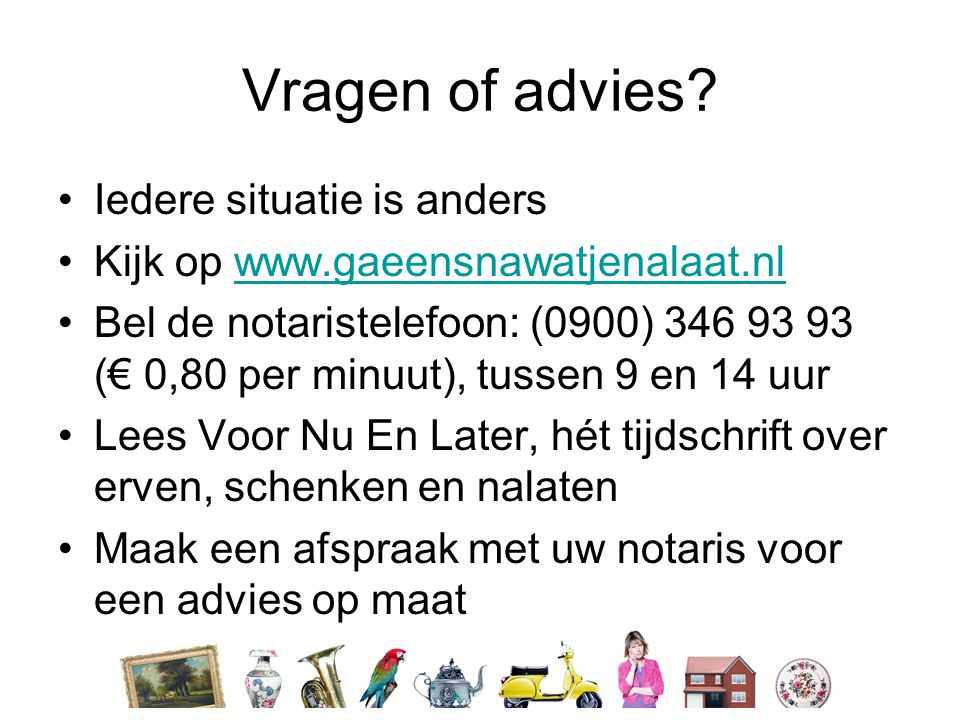 Vragen of advies? •Iedere situatie is anders •Kijk op www.gaeensnawatjenalaat.nlwww.gaeensnawatjenalaat.nl •Bel de notaristelefoon: (0900) 346 93 93 (