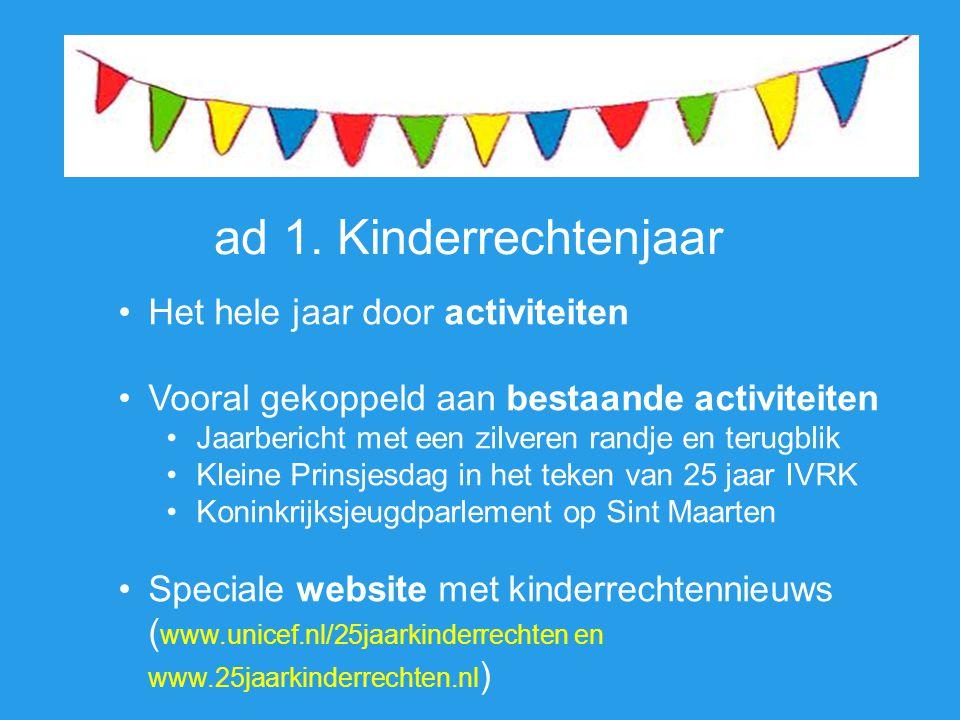 ad 1. Kinderrechtenjaar •Het hele jaar door activiteiten •Vooral gekoppeld aan bestaande activiteiten •Jaarbericht met een zilveren randje en terugbli
