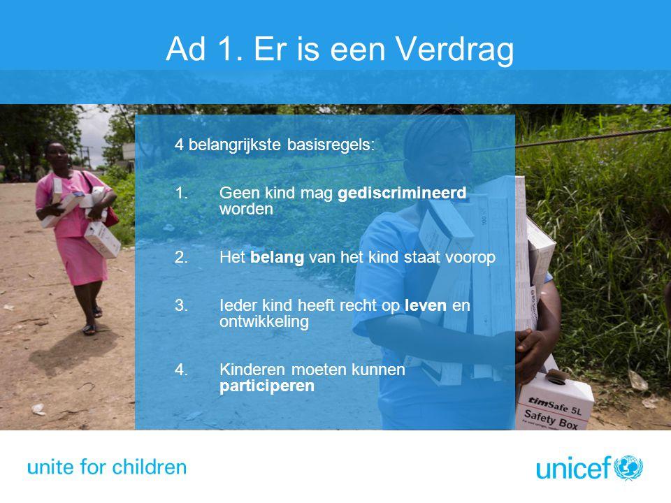 Ad 1. Er is een Verdrag 4 belangrijkste basisregels: 1.Geen kind mag gediscrimineerd worden 2.Het belang van het kind staat voorop 3.Ieder kind heeft