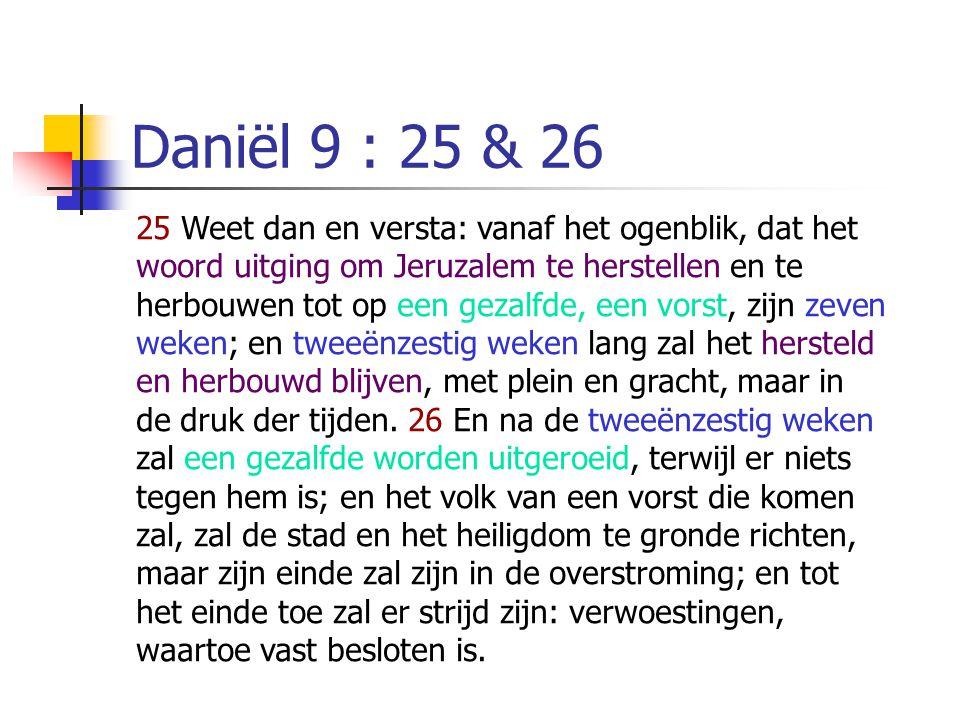 Daniël 9 : 25 & 26 25 Weet dan en versta: vanaf het ogenblik, dat het woord uitging om Jeruzalem te herstellen en te herbouwen tot op een gezalfde, een vorst, zijn zeven weken; en tweeënzestig weken lang zal het hersteld en herbouwd blijven, met plein en gracht, maar in de druk der tijden.