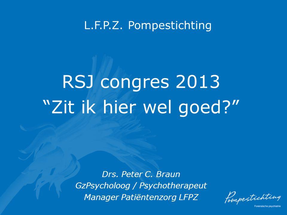 "L.F.P.Z. Pompestichting RSJ congres 2013 ""Zit ik hier wel goed?"" Drs. Peter C. Braun GzPsycholoog / Psychotherapeut Manager Patiëntenzorg LFPZ"