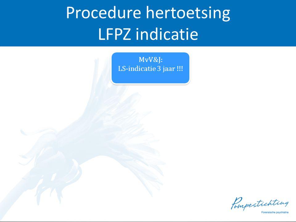 Procedure hertoetsing LFPZ indicatie MvV&J: LS-indicatie 3 jaar !!! MvV&J: LS-indicatie 3 jaar !!!