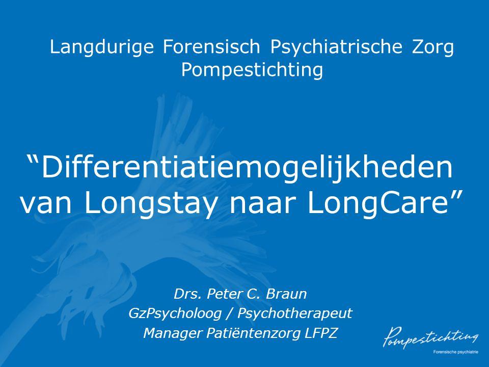 """Langdurige Forensisch Psychiatrische Zorg Pompestichting """"Differentiatiemogelijkheden van Longstay naar LongCare"""" Drs. Peter C. Braun GzPsycholoog / P"""