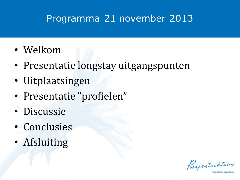 """Programma 21 november 2013 • Welkom • Presentatie longstay uitgangspunten • Uitplaatsingen • Presentatie """"profielen"""" • Discussie • Conclusies • Afslui"""