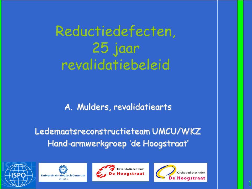 1 Reductiedefecten, 25 jaar revalidatiebeleid A.Mulders, revalidatiearts Ledemaatsreconstructieteam UMCU/WKZ Hand-armwerkgroep 'de Hoogstraat'