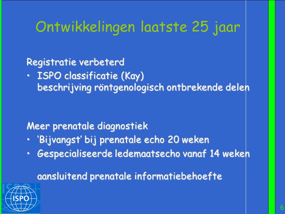 6 Ontwikkelingen laatste 25 jaar Registratie verbeterd •ISPO classificatie (Kay) beschrijving röntgenologisch ontbrekende delen Meer prenatale diagnos