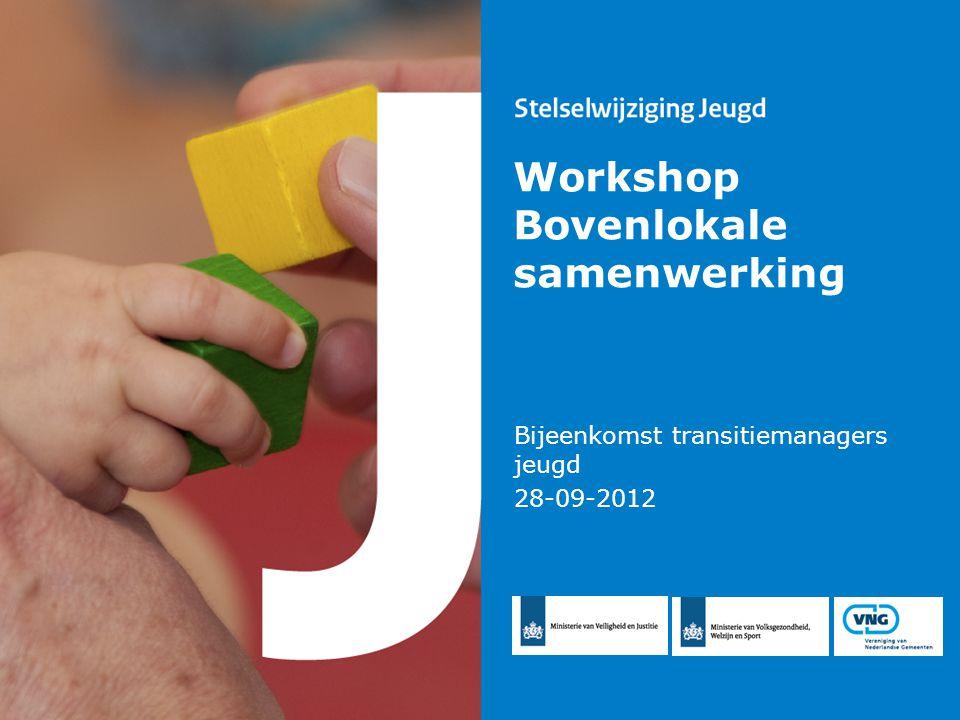 Workshop Bovenlokale samenwerking Bijeenkomst transitiemanagers jeugd 28-09-2012