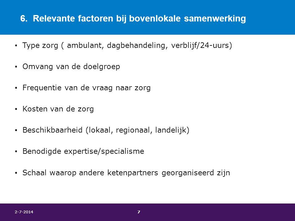 6. Relevante factoren bij bovenlokale samenwerking • Type zorg ( ambulant, dagbehandeling, verblijf/24-uurs) • Omvang van de doelgroep • Frequentie va