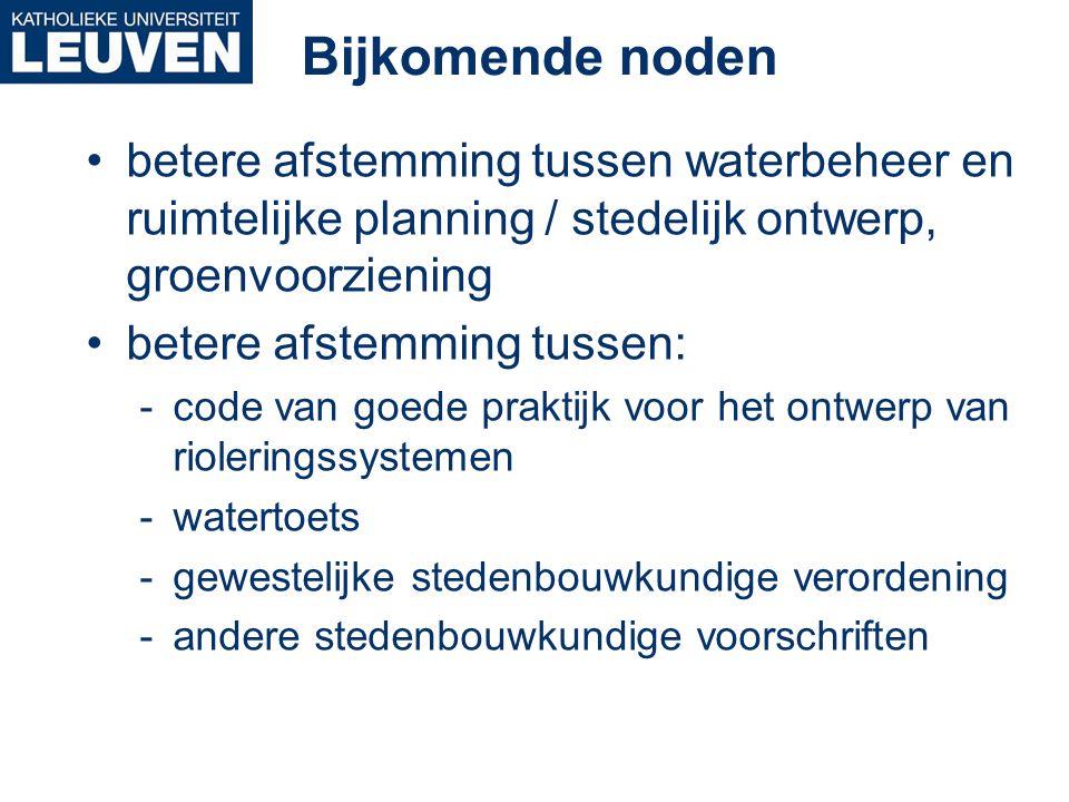 Bijkomende noden •betere afstemming tussen waterbeheer en ruimtelijke planning / stedelijk ontwerp, groenvoorziening •betere afstemming tussen: -code