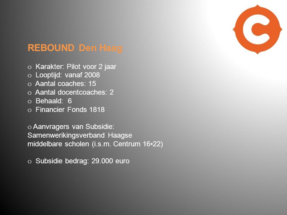 REBOUND Den Haag o Karakter: Pilot voor 2 jaar o Looptijd: vanaf 2008 o Aantal coaches: 15 o Aantal docentcoaches: 2 o Behaald: 6 o Financier Fonds 1818 o Aanvragers van Subsidie: Samenwerikingsverband Haagse middelbare scholen (i.s.m.