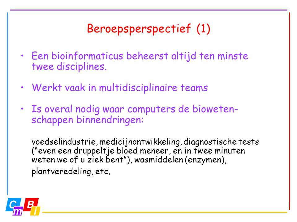 Beroepsperspectief (1) •Een bioinformaticus beheerst altijd ten minste twee disciplines. •Werkt vaak in multidisciplinaire teams •Is overal nodig waar