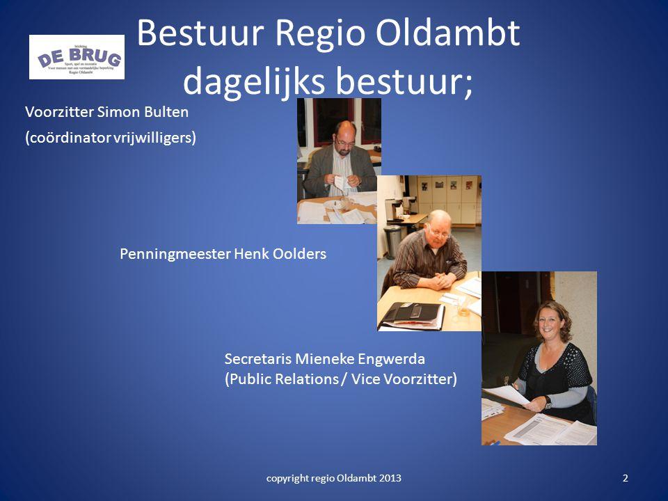 Bestuur Regio Oldambt dagelijks bestuur; Voorzitter Simon Bulten (coördinator vrijwilligers) Penningmeester Henk Oolders Secretaris Mieneke Engwerda (Public Relations / Vice Voorzitter) 2copyright regio Oldambt 2013