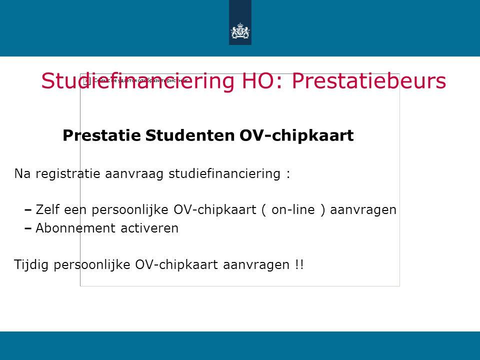 Studiefinanciering HO: Prestatiebeurs Prestatie Studenten OV-chipkaart Na registratie aanvraag studiefinanciering : Zelf een persoonlijke OV-chipkaart ( on-line ) aanvragen Abonnement activeren Tijdig persoonlijke OV-chipkaart aanvragen !!