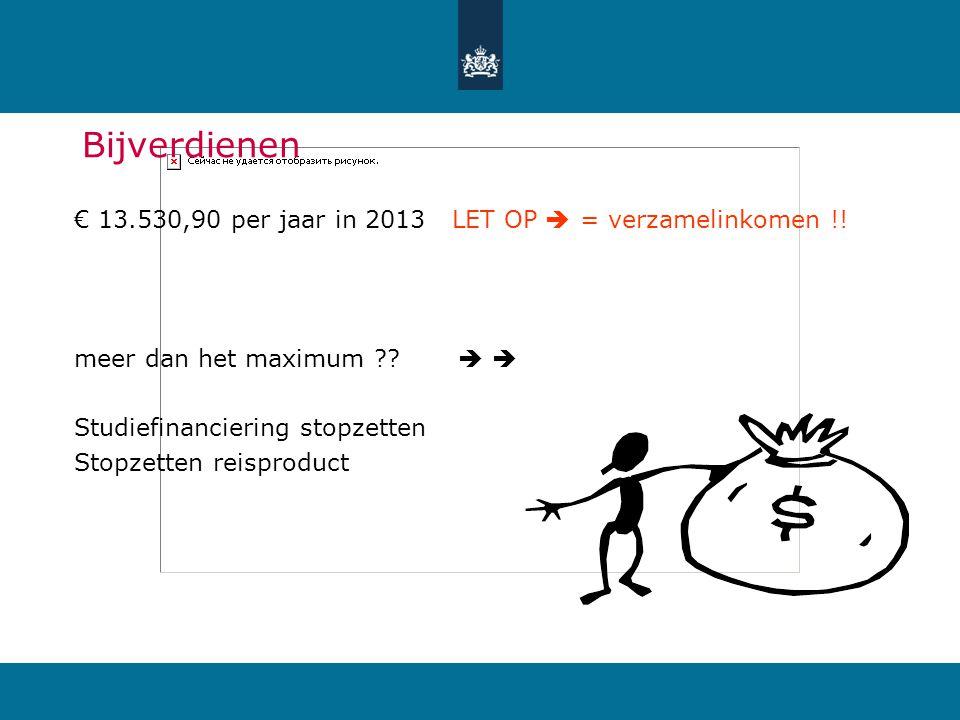Bijverdienen € 13.530,90 per jaar in 2013 LET OP  = verzamelinkomen !! meer dan het maximum ??   Studiefinanciering stopzetten Stopzetten reisprodu