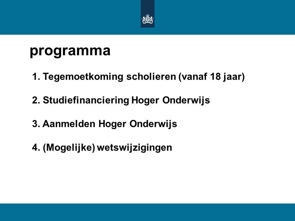 programma 1. Tegemoetkoming scholieren (vanaf 18 jaar) 2. Studiefinanciering Hoger Onderwijs 3. Aanmelden Hoger Onderwijs 4. (Mogelijke) wetswijziging
