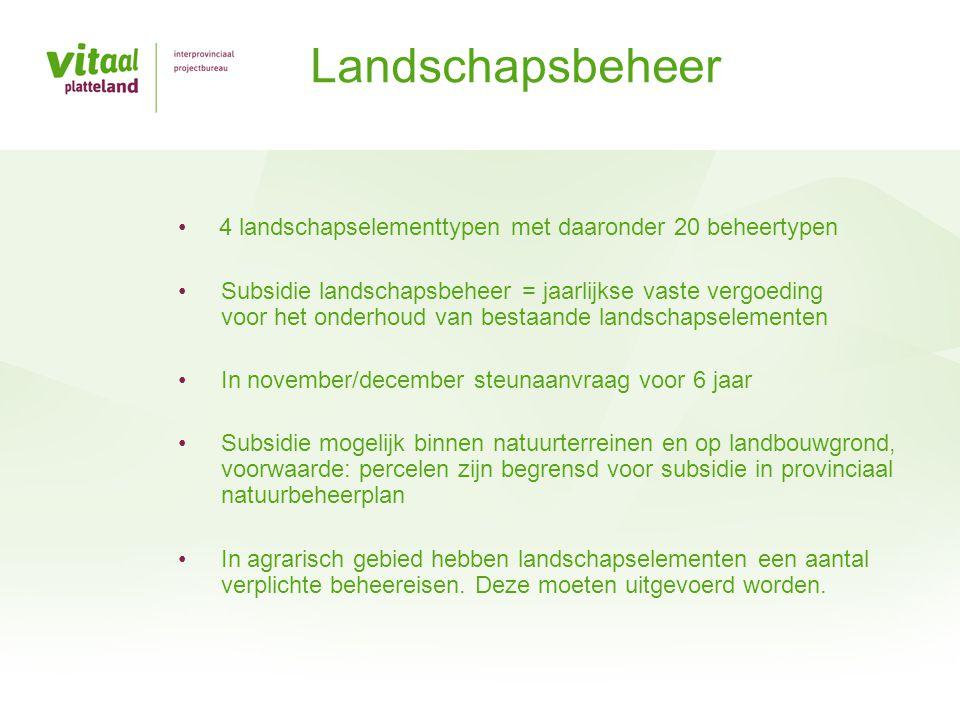• 4 landschapselementtypen met daaronder 20 beheertypen • Subsidie landschapsbeheer = jaarlijkse vaste vergoeding voor het onderhoud van bestaande lan