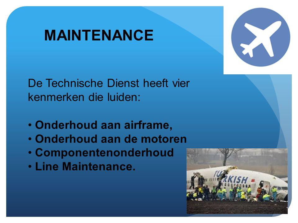 MAINTENANCE De Technische Dienst heeft vier kenmerken die luiden: • Onderhoud aan airframe, • Onderhoud aan de motoren • Componentenonderhoud • Line M