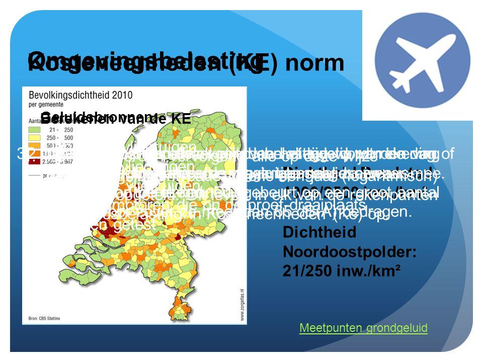 Omgevingsbelasting Dichtheid Randstad: 1000/2500 inw./km² Dichtheid Noordoostpolder: 21/250 inw./km² Geluidsbronnen: Omgevingsbelasting -landende vliegtuigen -Taxiënde vliegtuigen -Startende vliegtuigen -Vliegtuigmotoren die op de proef-draaiplaats worden getest Berekenen van de KE Kosteneenheden (KE) norm 4.Per punt worden vervolgens alle op deze wijze gewogen geluidsniveaus tijdens een jaar (logaritmisch) bij elkaar opgeteld.