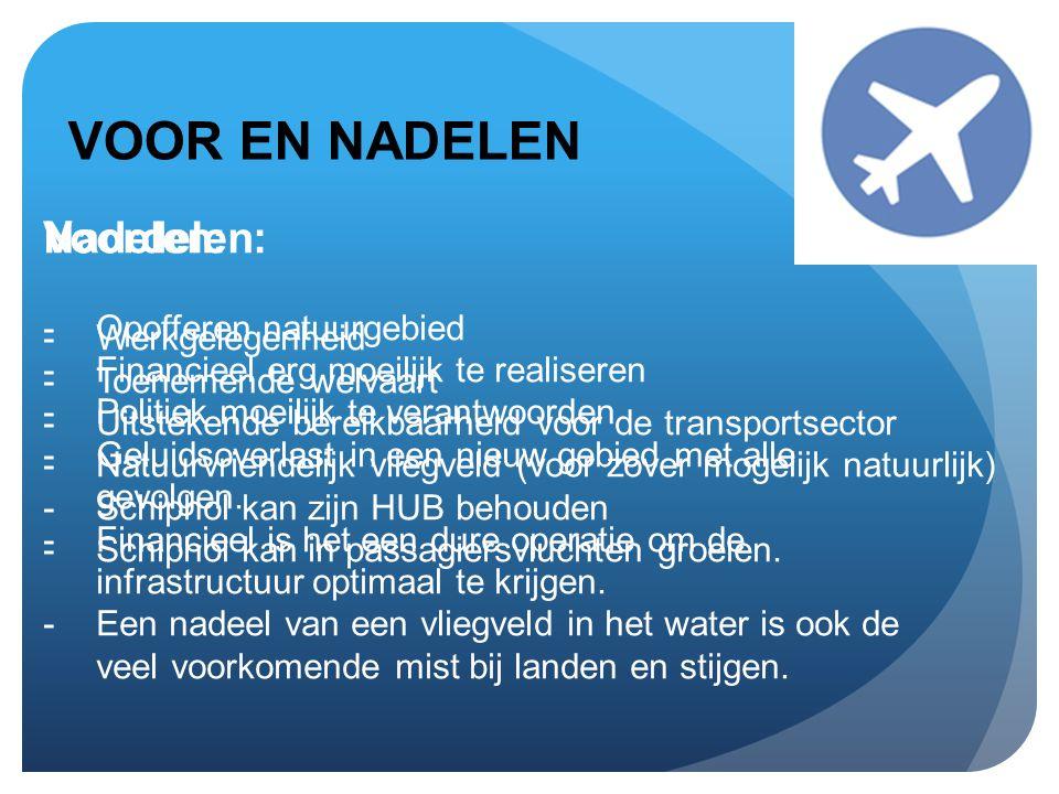 VOOR EN NADELEN Voordelen: -Werkgelegenheid -Toenemende welvaart -Uitstekende bereikbaarheid voor de transportsector -Natuurvriendelijk vliegveld (voor zover mogelijk natuurlijk) -Schiphol kan zijn HUB behouden -Schiphol kan in passagiersvluchten groeien.