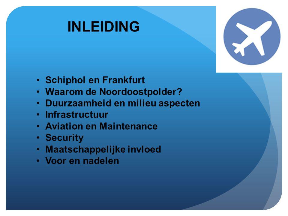 INLEIDING •Schiphol en Frankfurt •Waarom de Noordoostpolder? •Duurzaamheid en milieu aspecten •Infrastructuur •Aviation en Maintenance •Security •Maat