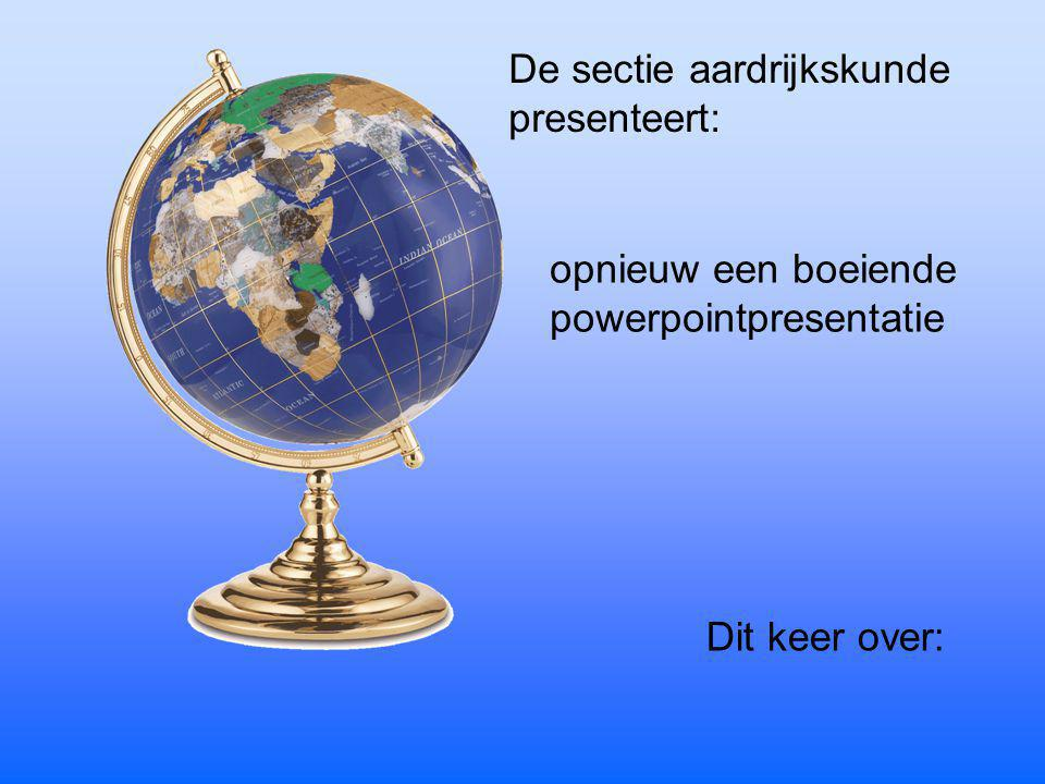 De sectie aardrijkskunde presenteert: opnieuw een boeiende powerpointpresentatie Dit keer over: