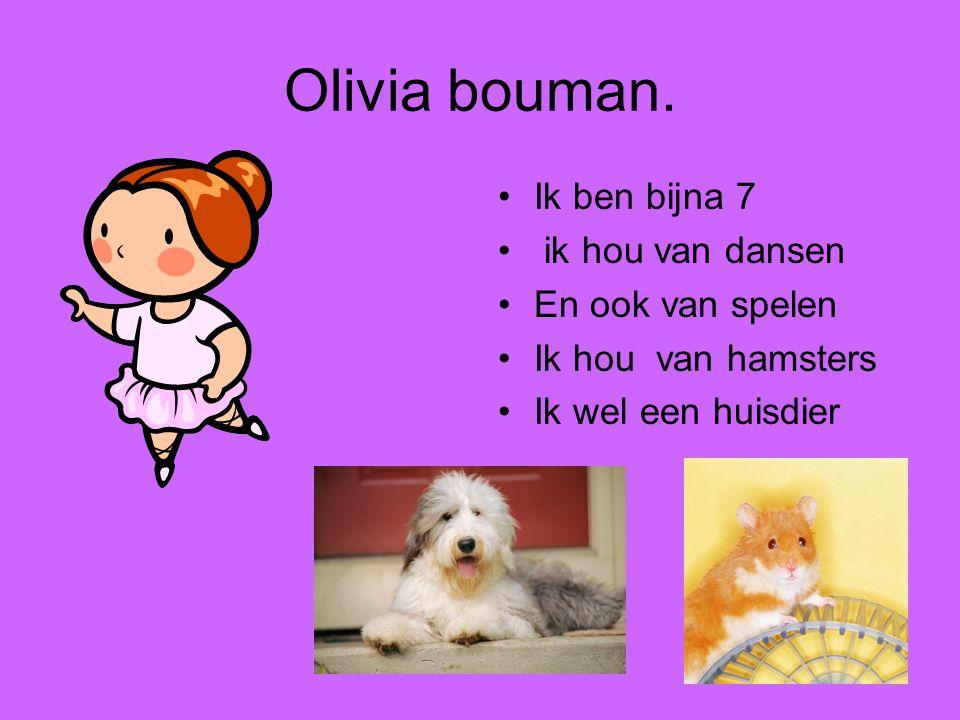 Olivia bouman. •Ik ben bijna 7 • ik hou van dansen •En ook van spelen •Ik hou van hamsters •Ik wel een huisdier
