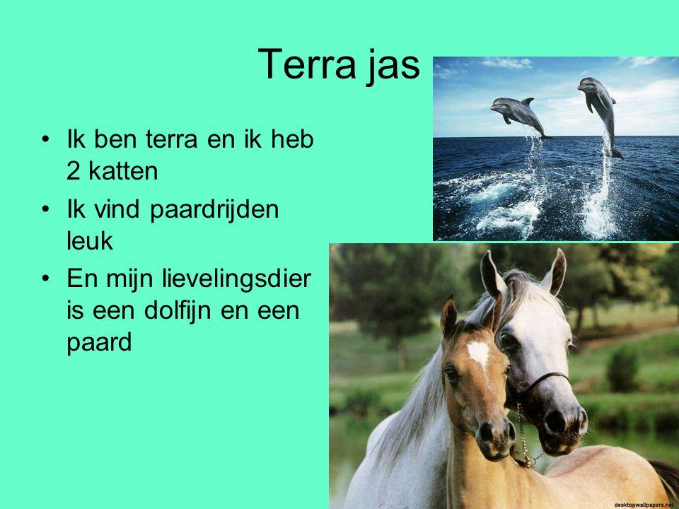 Terra jas •Ik ben terra en ik heb 2 katten •Ik vind paardrijden leuk •En mijn lievelingsdier is een dolfijn en een paard