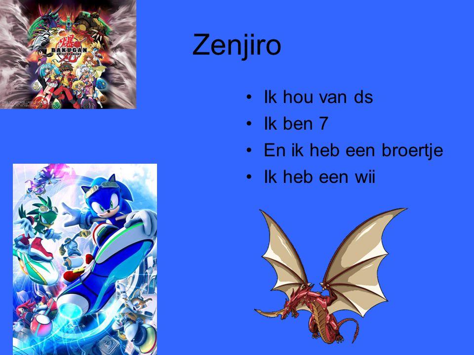 Zenjiro •Ik hou van ds •Ik ben 7 •En ik heb een broertje •Ik heb een wii