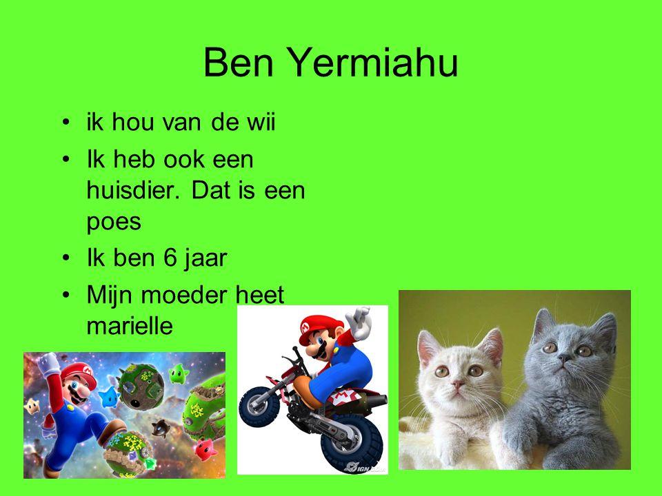 Ben Yermiahu •ik hou van de wii •Ik heb ook een huisdier. Dat is een poes •Ik ben 6 jaar •Mijn moeder heet marielle