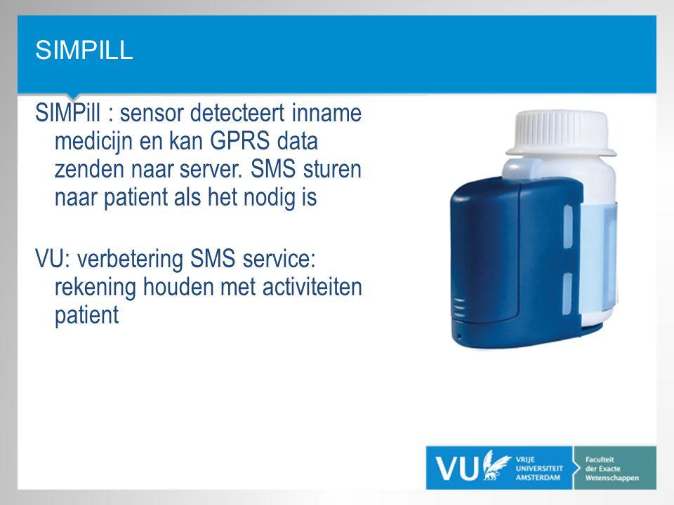 SIMPILL SIMPill : sensor detecteert inname medicijn en kan GPRS data zenden naar server. SMS sturen naar patient als het nodig is VU: verbetering SMS